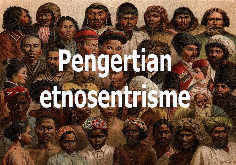 Pengertian Etnosentrisme Beserta Pengaruh Dan Dampaknya