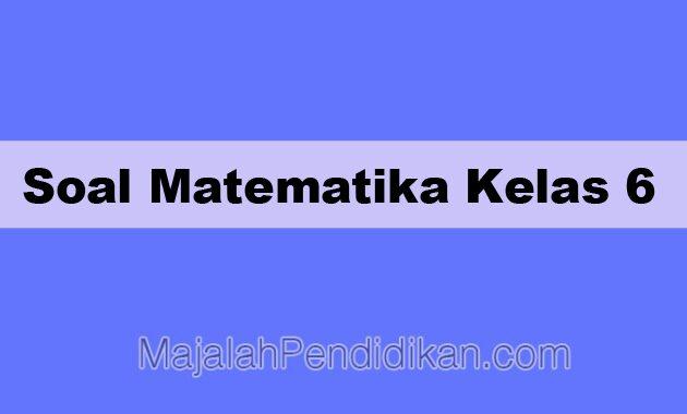 Soal Matematika Kelas 6 Sd Mi 2021 Dan Kunci Jawabannya