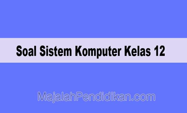 Soal Sistem Komputer Kelas 12 Sma Ma 2020 Dan Kunci Jawabannya